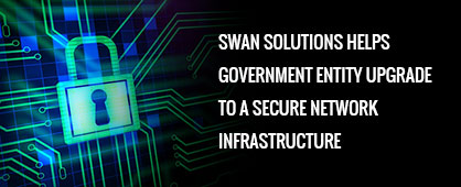 Swan Solutions Helps Government Entity Upgrade to a Secure Network Infrastructure