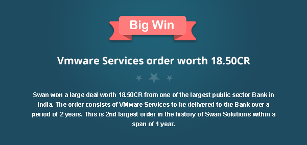 Big Win, Vmware Services order worth 18.50CR Swan won a large deal worth 18.50CR from one of the largest public sector Bank in India. The order consists of VMware Services to be delivered to the Bank over a period of 2 years. This is 2nd largest order in the history of Swan Solutions within a span of 1 year.