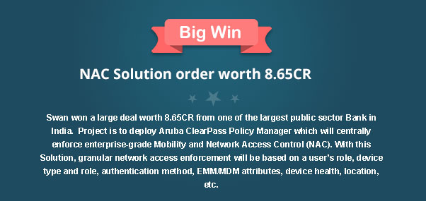 Big Win, NAC Solution order worth 8.65CR Swan won a large deal worth 8.65CR from one of the largest public sector Bank in India.  Project is to deploy Aruba ClearPass Policy Manager which will centrally enforce enterprise-grade Mobility and Network Access Control (NAC). With this Solution, granular network access enforcement will be based on a user's role, device type and role, authentication method, EMM/MDM attributes, device health, location, etc.