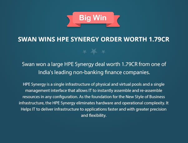 Swan won a large HPE Synergy deal worth 1.79CR from one of India's leading non-banking finance companies. HPE Synergy is a single infrastructure of physical and virtual pools and a single management interface that allows IT to instantly assemble and re-assemble resources in any configuration. As the foundation for the New Style of Business infrastructure, the HPE Synergy eliminates hardware and operational complexity. It Helps IT to deliver infrastructure to applications faster and with greater precision and flexibility.