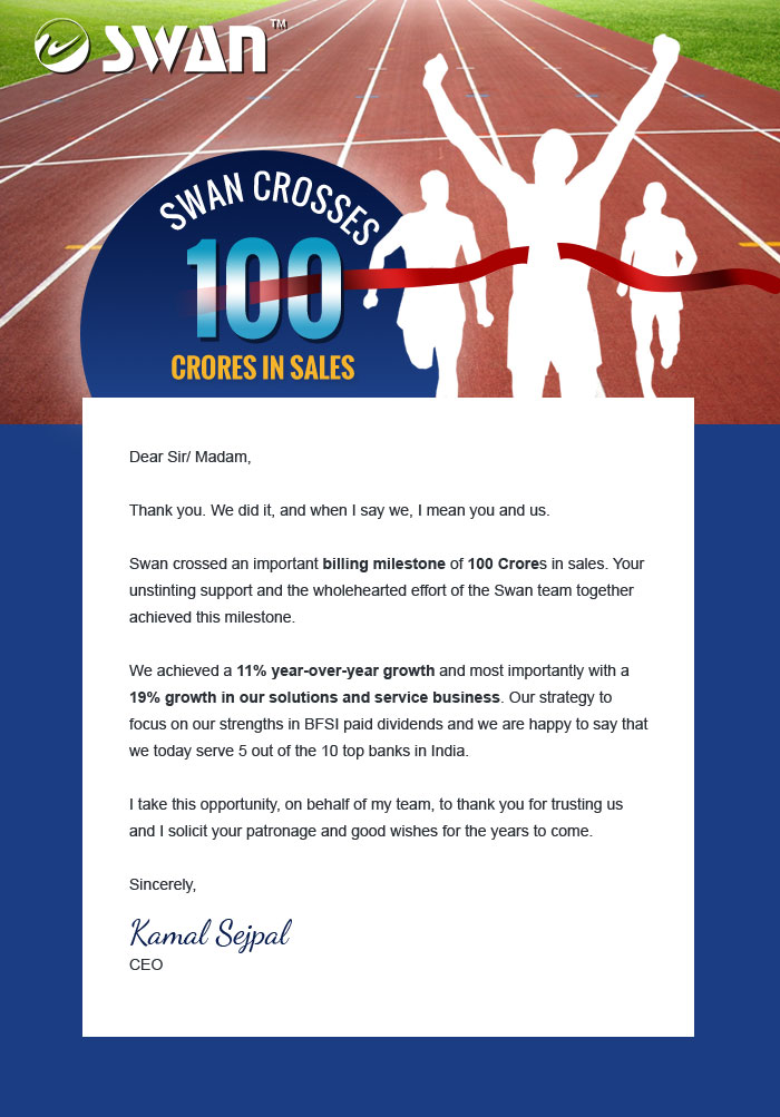 Dear Sir/ Madam, Thank you. We did it, and when I say we, I mean you and us. Swan crossed an important billing milestone of 100 Crores in sales. Your unstinting support and the wholehearted effort of the Swan team together achieved this milestone. We achieved a 11% year-over-year growth and most importantly with a 19% growth in our solutions and service business. Our strategy to focus on our strengths in BFSI paid dividends and we are happy to say that we today serve 5 out of the 10 top banks in India. I take this opportunity, on behalf of my team, to thank you for trusting us and I solicit your patronage and good wishes for the years to come. Sincerely, Kamal Sejpal CEO