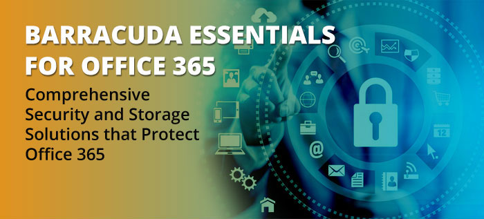 Barracuda Essentials for Office 365 Comprehensive Security and Storage Solutions that Protect Office 365.
