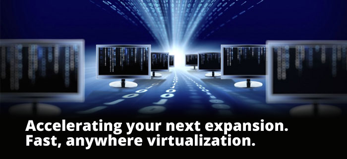 Accelerating your next expansion. Fast, anywhere virtualization.