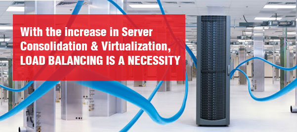 With the increase in Server  Consolidation & Virtualization, LOAD BALANCING IS A NECESSITY