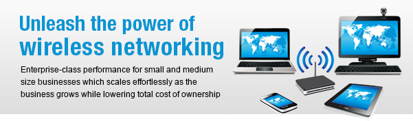 Unleash the power of wireless networking Enterprise-class performance for small and medium size businesses which scales effortlessly as the business grows while lowering total cost of ownership