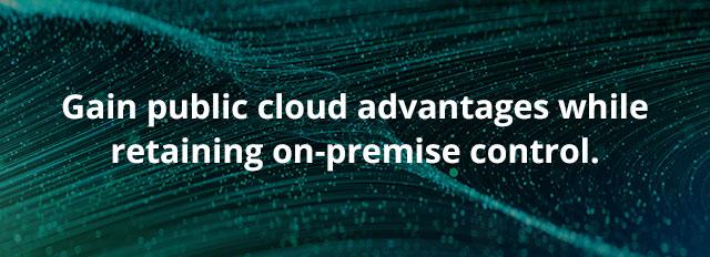 Gain public cloud advantages while retaining on-premise control.